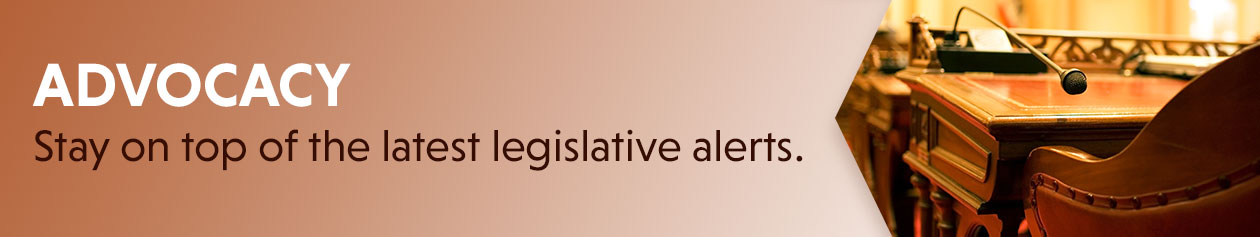 Advocacy - stay on top of the latest legislative alerts.